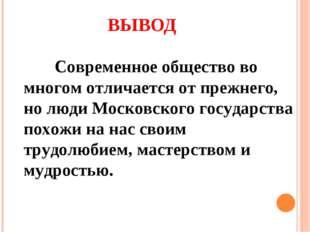 ВЫВОД Современное общество во многом отличается от прежнего, но люди Московс
