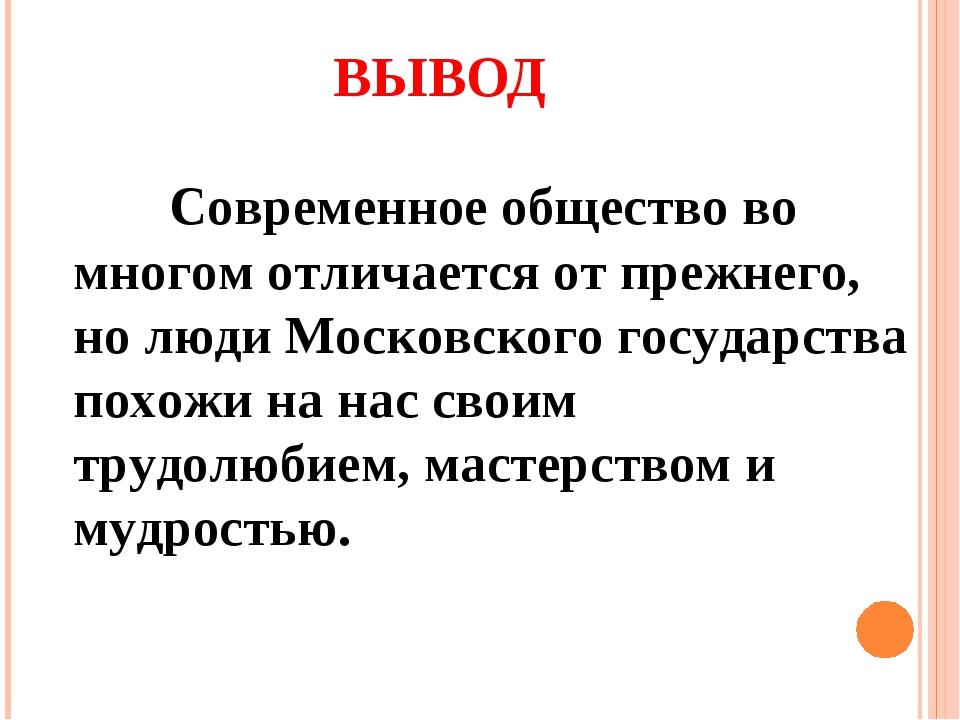 ВЫВОД Современное общество во многом отличается от прежнего, но люди Московс...