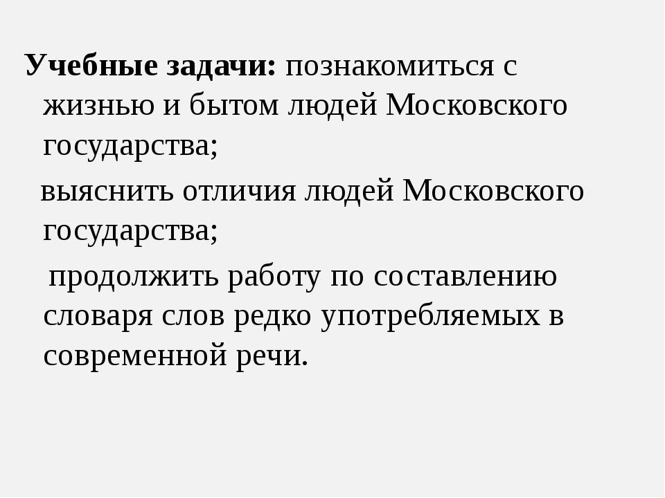 Учебные задачи: познакомиться с жизнью и бытом людей Московского государства;...
