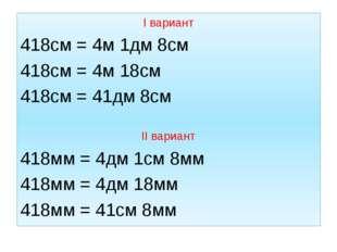 I вариант 418см = 4м 1дм 8см 418см = 4м 18см 418см = 41дм 8см II вариант 418м