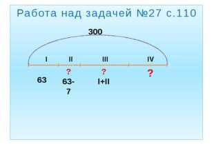 Работа над задачей №27 с.110 I II III IV 63 ? 63-7 ? I+II ? 300