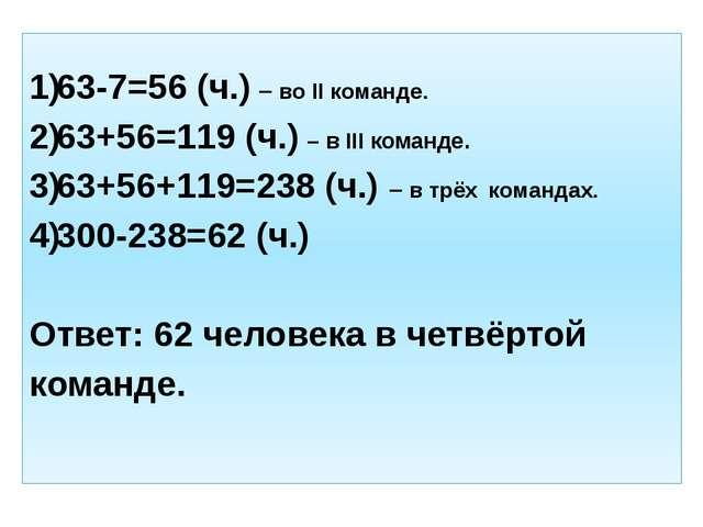 63-7=56 (ч.) – во II команде. 63+56=119 (ч.) – в III команде. 63+56+119=238...