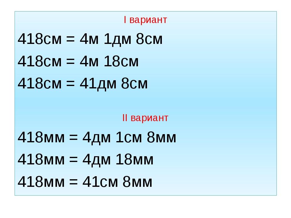 I вариант 418см = 4м 1дм 8см 418см = 4м 18см 418см = 41дм 8см II вариант 418м...