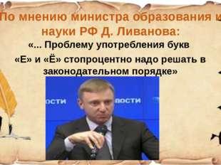 По мнению министра образования и науки РФ Д. Ливанова: «... Проблему употребл