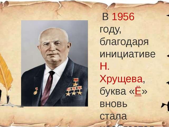 В 1956 году, благодаря инициативе Н. Хрущева, буква «Ё» вновь стала необязат...