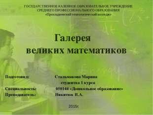 Галерея великих математиков Подготовил: Стальмакова Марина студентка 1 курса