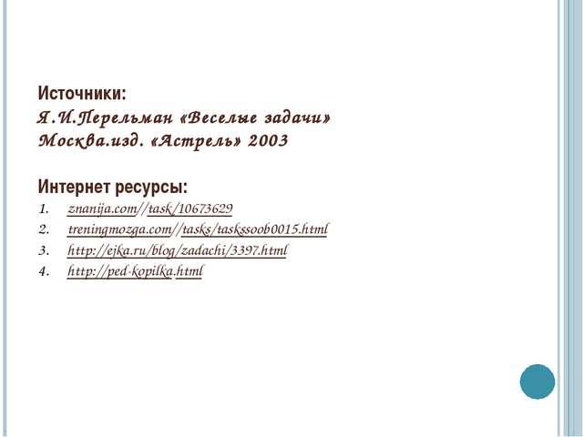 Источники: Я.И.Перельман «Веселые задачи» Москва.изд. «Астрель» 2003 Интернет...