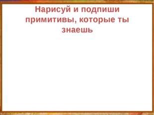 Нарисуй и подпиши примитивы, которые ты знаешь http://aida.ucoz.ru
