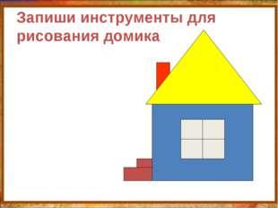 Запиши инструменты для рисования домика http://aida.ucoz.ru