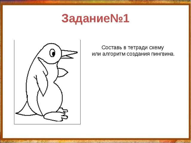 Задание№1 Составь в тетради схему или алгоритм создания пингвина. http://aida...