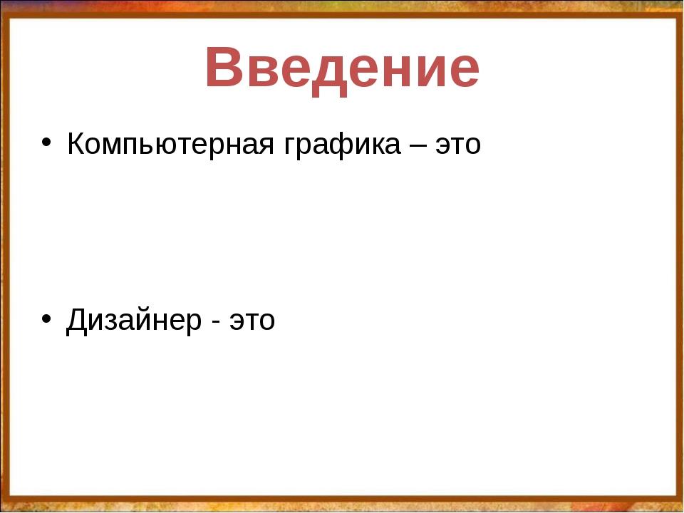 Введение Компьютерная графика – это Дизайнер - это http://aida.ucoz.ru