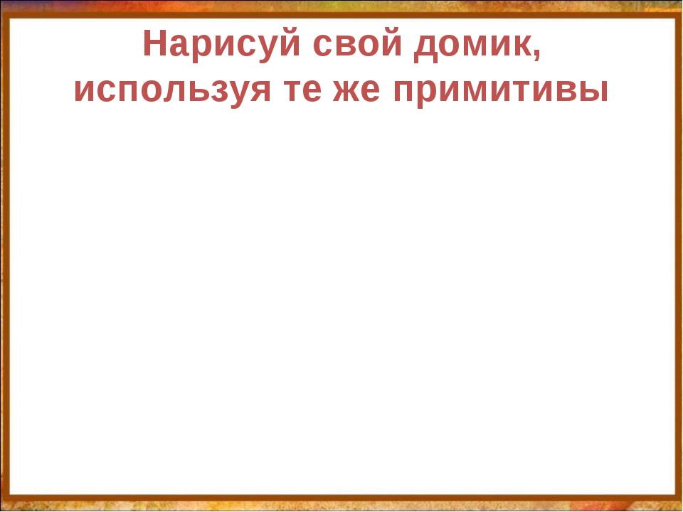 Нарисуй свой домик, используя те же примитивы http://aida.ucoz.ru
