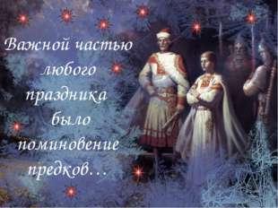 Важной частью любого праздника было поминовение предков…