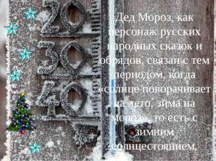 Дед Мороз, как персонаж русских народных сказок и обрядов, связан с тем перио