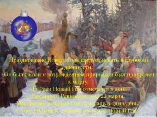 Празднование Нового Года следует искать в глубокой древности. Он был связан с