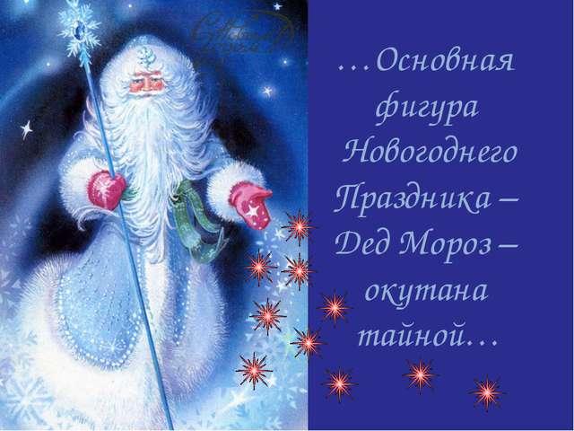 …Основная фигура Новогоднего Праздника – Дед Мороз – окутана тайной…