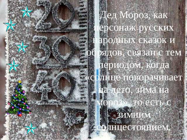 Дед Мороз, как персонаж русских народных сказок и обрядов, связан с тем перио...