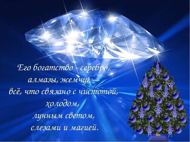 Его богатство - серебро, алмазы, жемчуг – всё, что связано с чистотой, холодо...