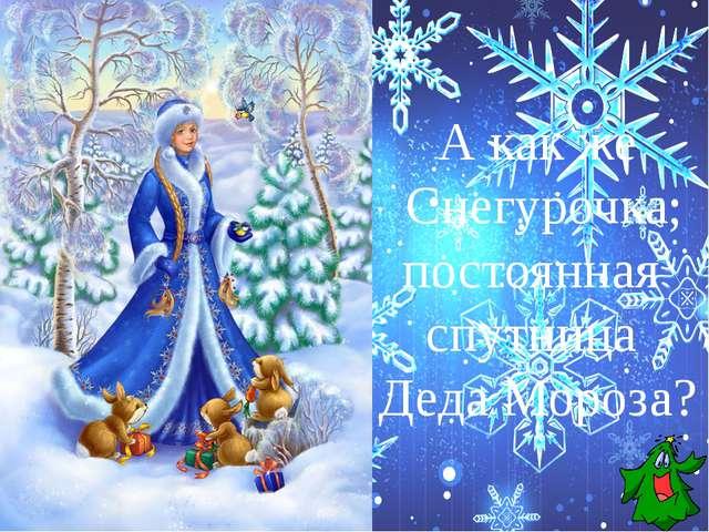 А как же Снегурочка, постоянная спутница Деда Мороза?