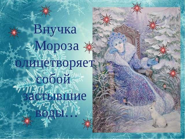 Внучка Мороза олицетворяет собой застывшие воды…