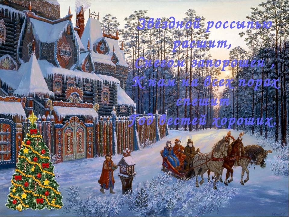 Звёздной россыпью расшит, Снегом запорошен , К нам на всех порах спешит Год в...