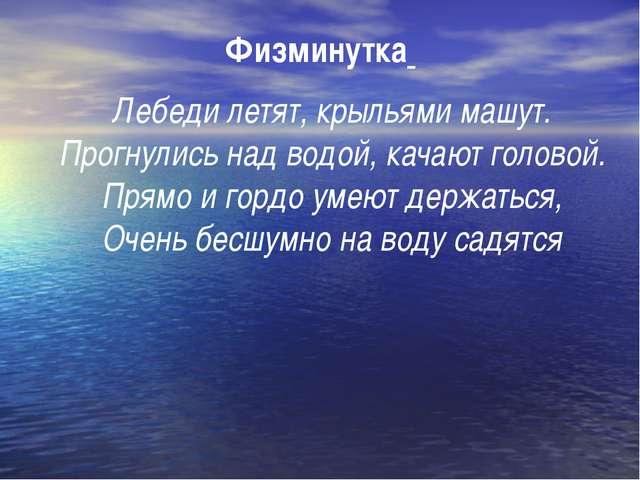Физминутка Лебеди летят, крыльями машут. Прогнулись над водой, качают головой...