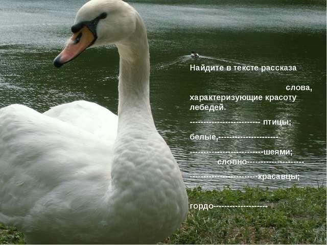 Найдите в тексте рассказа слова, характеризующие красоту лебедей. -----------...
