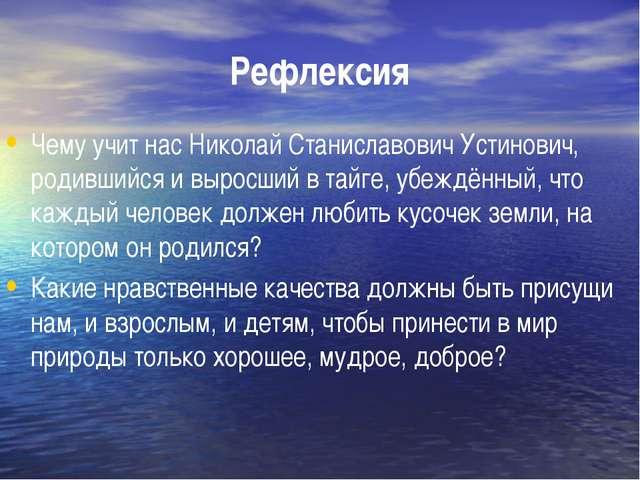 Рефлексия Чему учит нас Николай Станиславович Устинович, родившийся и выросши...