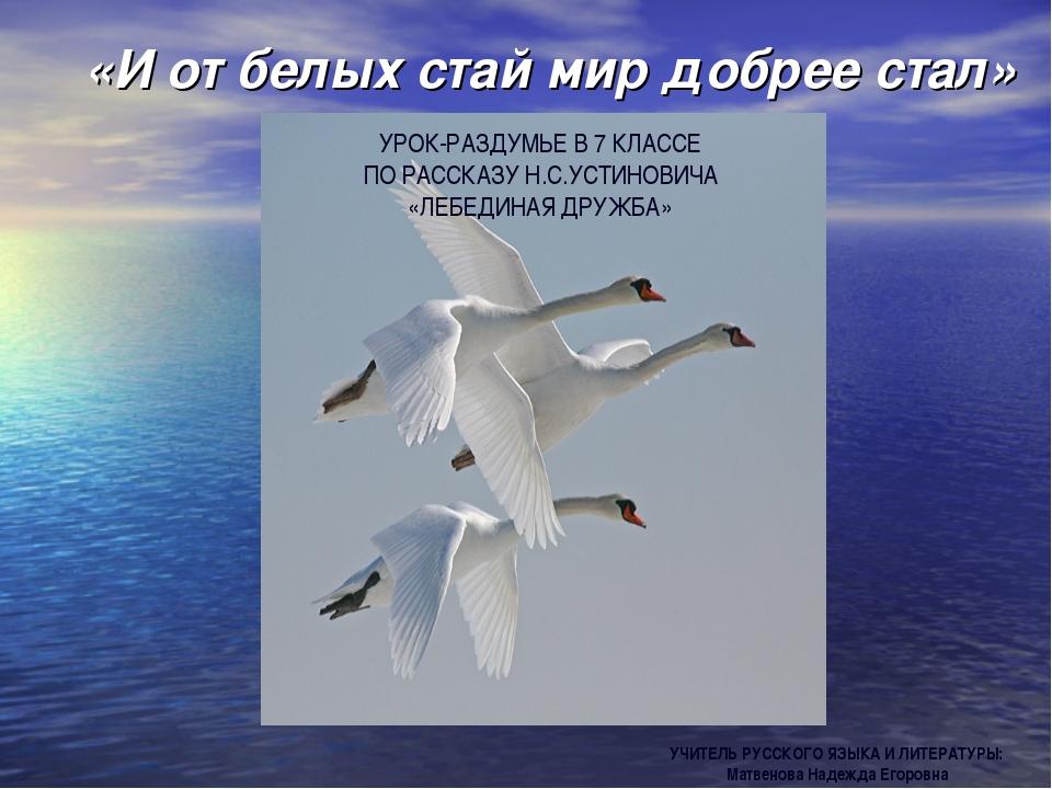 «И от белых стай мир добрее стал» УЧИТЕЛЬ РУССКОГО ЯЗЫКА И ЛИТЕРАТУРЫ: Матвен...