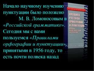 Начало научному изучению пунктуации было положено М. В. Ломоносовым в «Россий