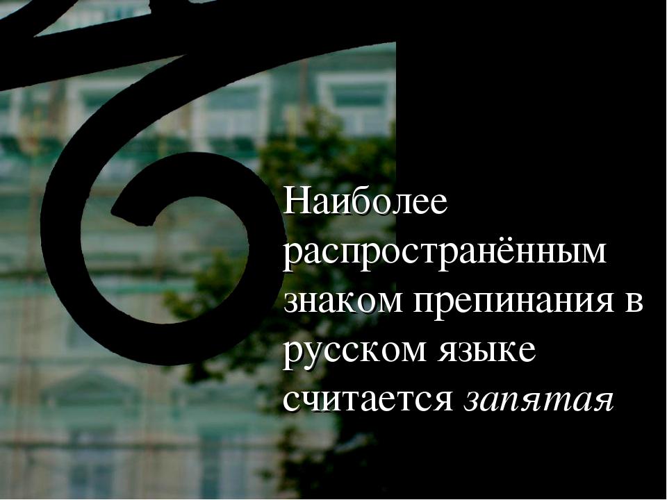 Наиболее распространённым знаком препинания в русском языке считается запятая