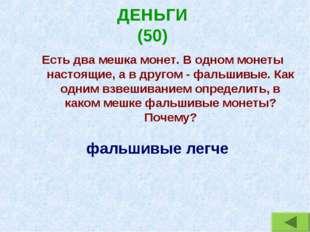 ДЕНЬГИ (50) Есть два мешка монет. В одном монеты настоящие, а в другом - фаль