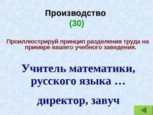 Производство (30) Проиллюстрируй принцип разделения труда на примере вашего у