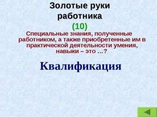 Золотые руки работника (10) Специальные знания, полученные работником, а такж