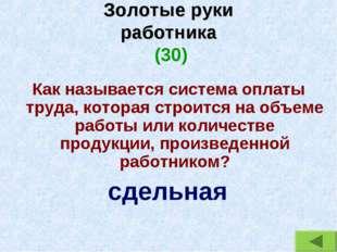 Золотые руки работника (30) Как называется система оплаты труда, которая стро