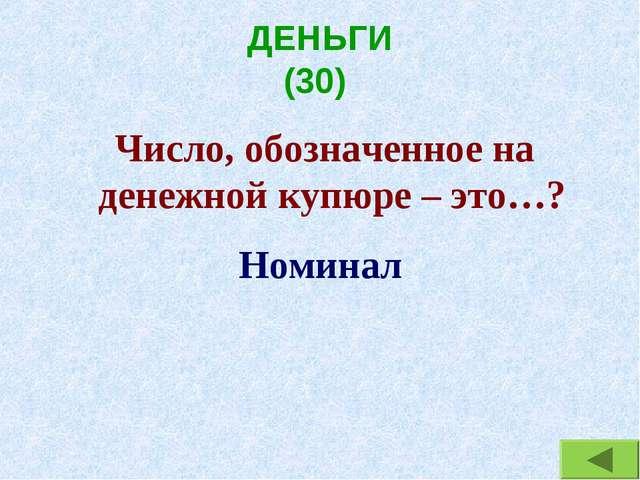 ДЕНЬГИ (30) Число, обозначенное на денежной купюре – это…? Номинал
