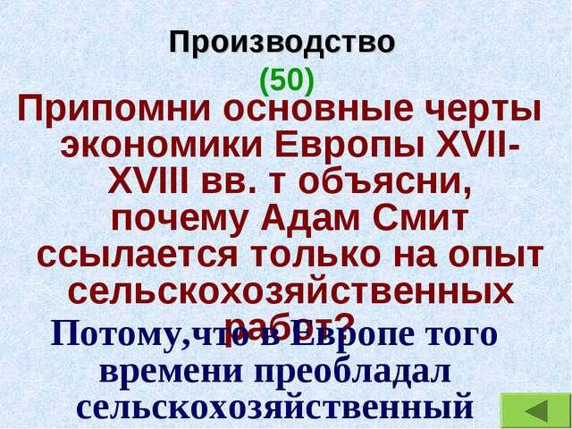 Производство (50) Припомни основные черты экономики Европы XVII-XVIII вв. т о...