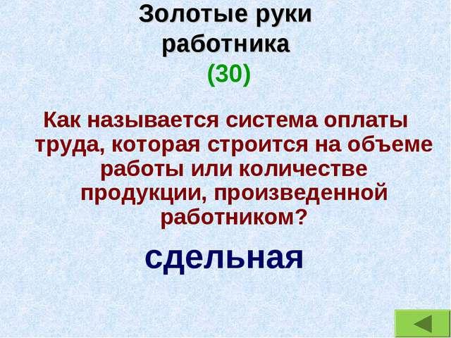 Золотые руки работника (30) Как называется система оплаты труда, которая стро...