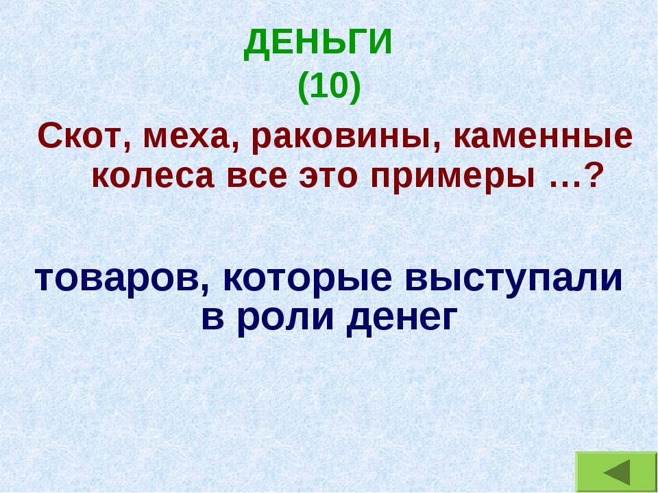 ДЕНЬГИ (10) Скот, меха, раковины, каменные колеса все это примеры …? товаров,...