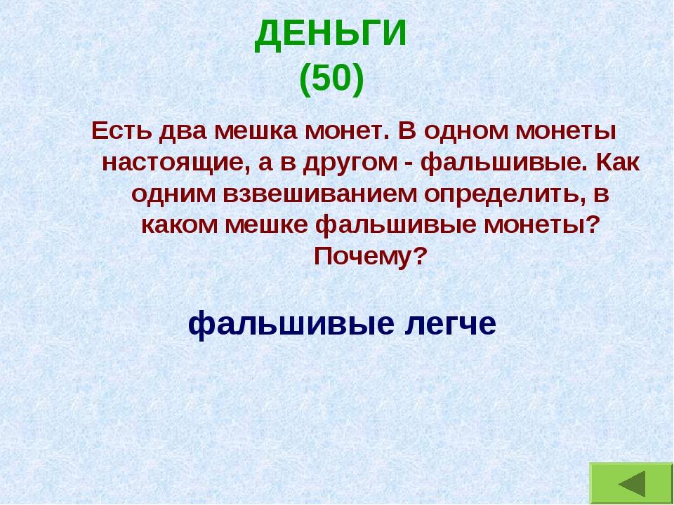 ДЕНЬГИ (50) Есть два мешка монет. В одном монеты настоящие, а в другом - фаль...