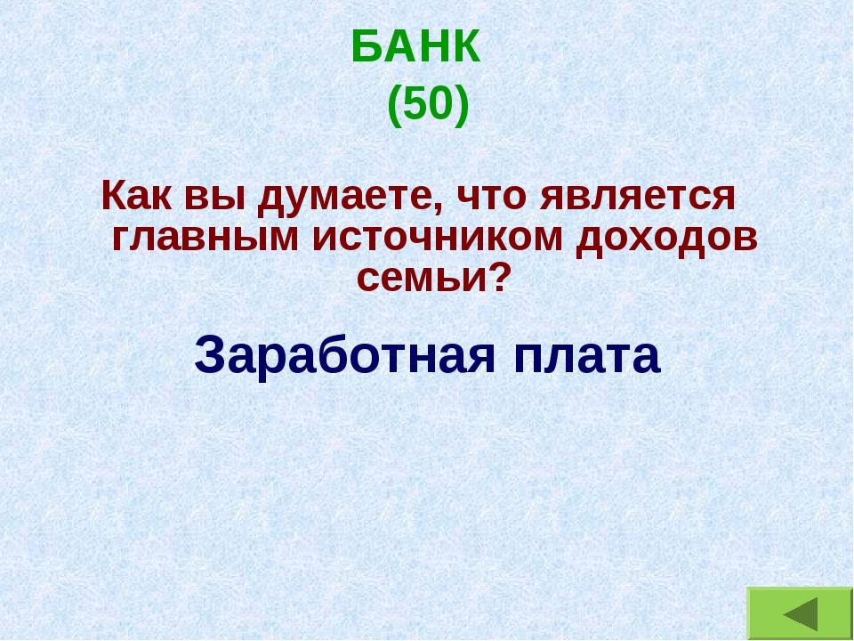 БАНК (50) Как вы думаете, что является главным источником доходов семьи? Зара...