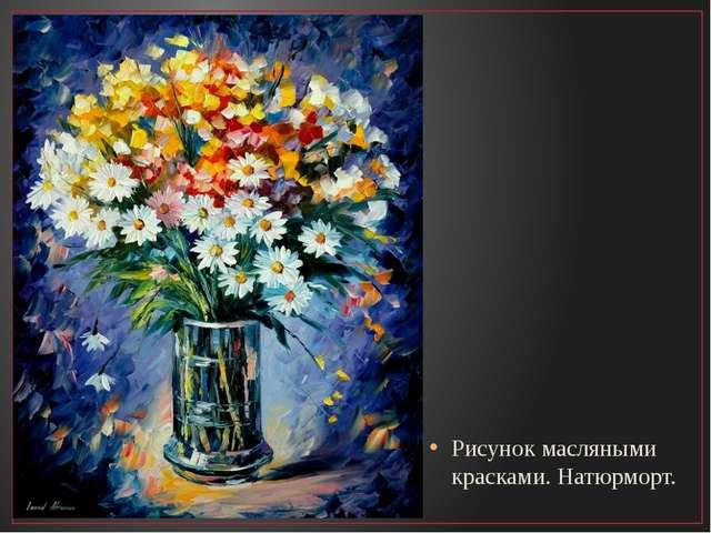 Рисунок масляными красками. Натюрморт.