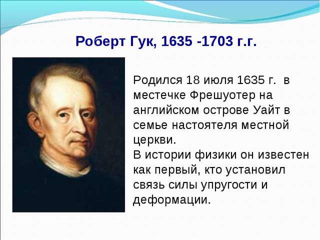 Роберт Гук, 1635 -1703 г.г. Родился 18 июля 1635 г. в местечке Фрешуотер на а...