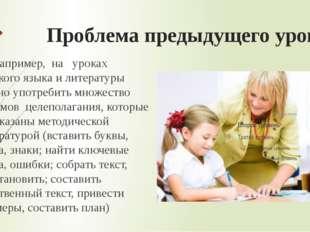 Проблема предыдущего урока Например, на уроках русского языка и литерату