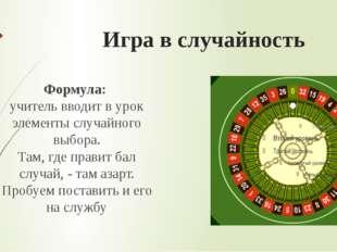 Игра в случайность Формула: учитель вводит в урок элементы случайного выбора.