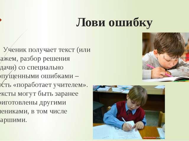 Лови ошибку Ученик получает текст (или скажем, разбор решения задачи) со спе...