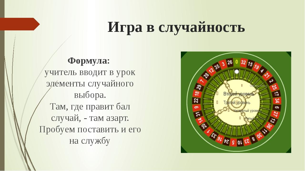 Игра в случайность Формула: учитель вводит в урок элементы случайного выбора....