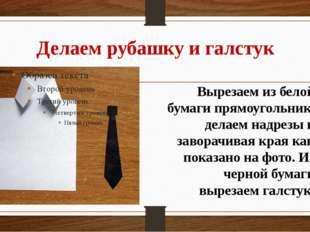 Делаем рубашку и галстук Вырезаем из белой бумаги прямоугольник, делаем надре