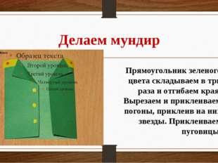 Делаем мундир Прямоугольник зеленого цвета складываем в три раза и отгибаем к