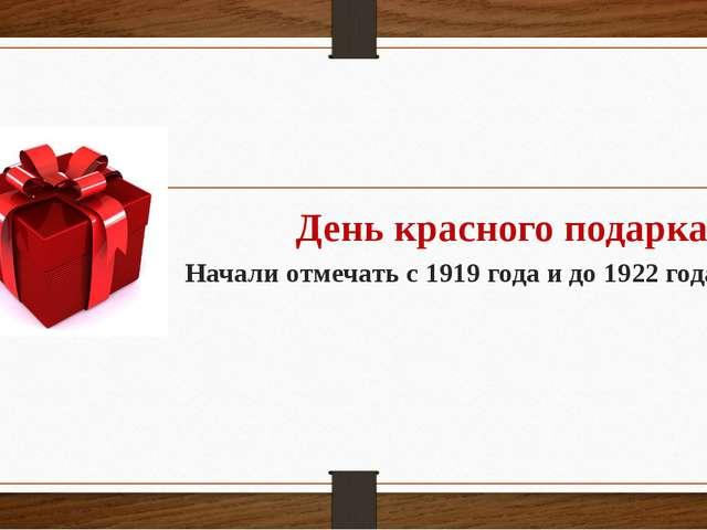День красного подарка Начали отмечать с 1919 года и до 1922 года
